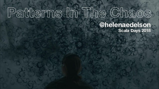 Patterns In The Chaos Scala Days 2018 @helenaedelson