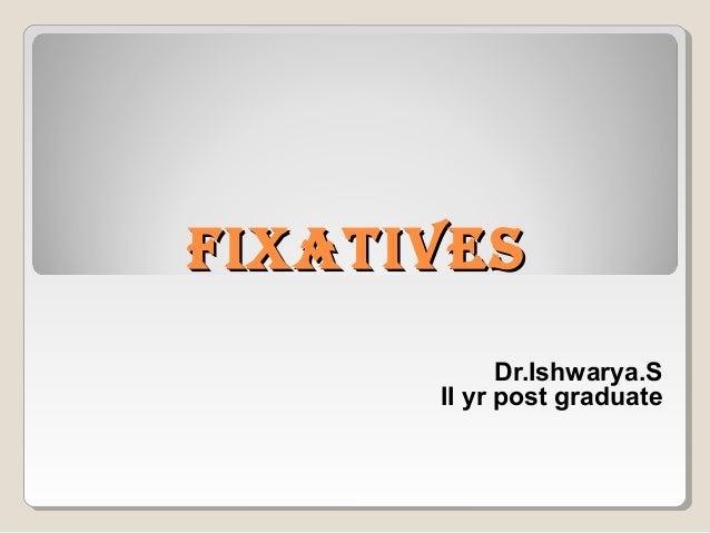 FIXATIVESFIXATIVES Dr.Ishwarya.S II yr post graduate