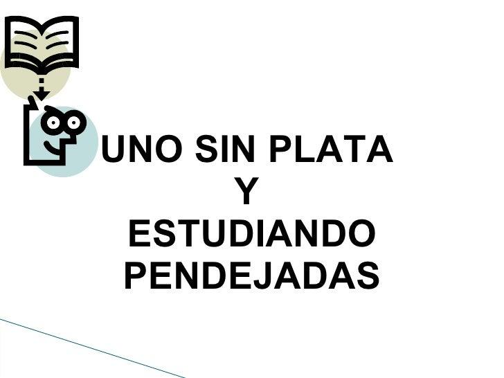 UNO SIN PLATA      Y ESTUDIANDO PENDEJADAS