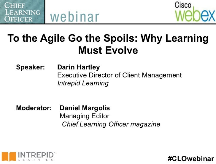 To the Agile Go the Spoils: Why Learning              Must Evolve Speaker:     Darin Hartley              Executive Direct...