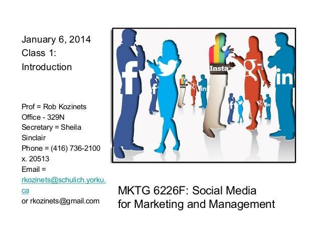 January 6, 2014 Class 1: Introduction  Prof = Rob Kozinets Office - 329N Secretary = Sheila Sinclair Phone = (416) 736-210...