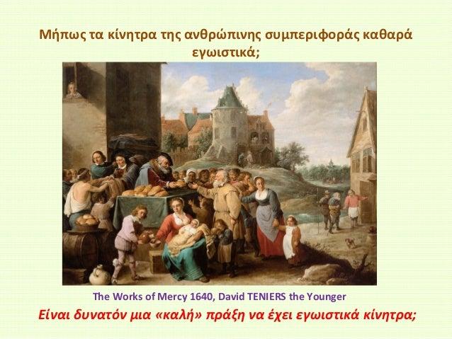 Μήπως τα κίνητρα της ανθρώπινης συμπεριφοράς καθαρά εγωιστικά;  The Works of Mercy 1640, David TENIERS the Younger  Είναι ...