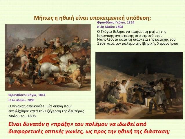 Μήπως η ηθική είναι υποκειμενική υπόθεση; Φρανθίσκο Γκόγια, 1814 Η 3η Μαΐου 1808  Ο Γκόγια θέλησε να τιμήσει τη μνήμη της ...
