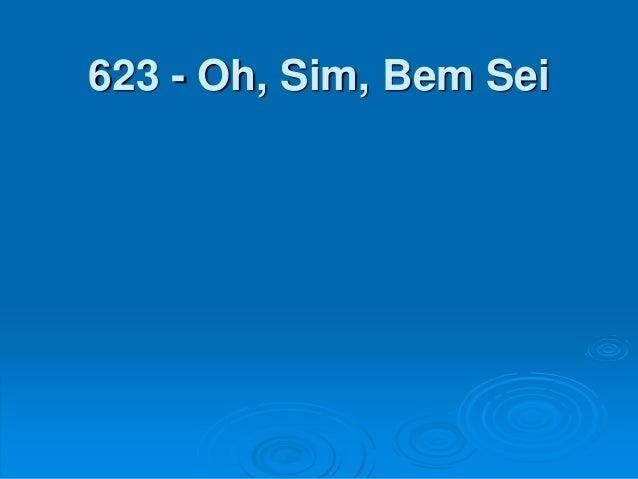 623 - Oh, Sim, Bem Sei