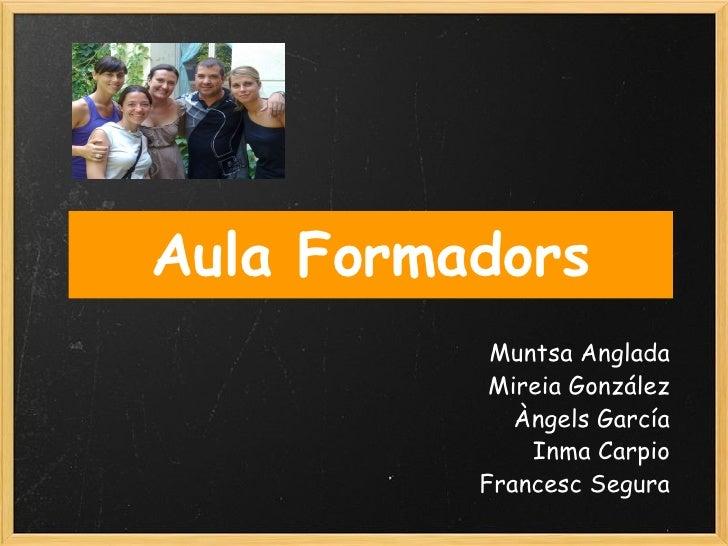 Aula Formadors Muntsa Anglada Mireia González Àngels García Inma Carpio Francesc Segura
