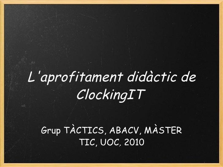 L'aprofitament didàctic de ClockingIT    Grup TÀCTICS, ABACV, MÀSTER TIC, UOC. 2010