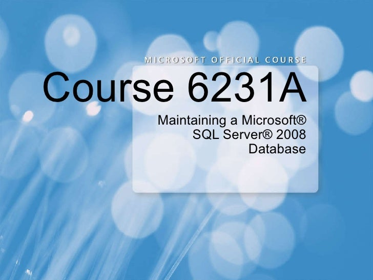 Course 6231A Maintaining a Microsoft® SQL Server® 2008 Database