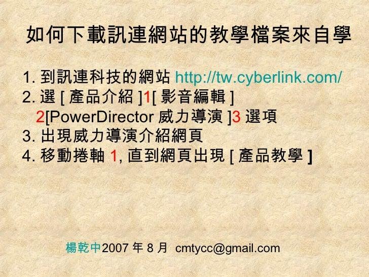 如何下載訊連網站的教學檔案來自學 <ul><li>1. 到訊連科技的網站 http://tw.cyberlink.com/ </li></ul><ul><li>2. 選 [ 產品介紹 ] 1 [ 影音編輯 ] 2 [PowerDirector ...