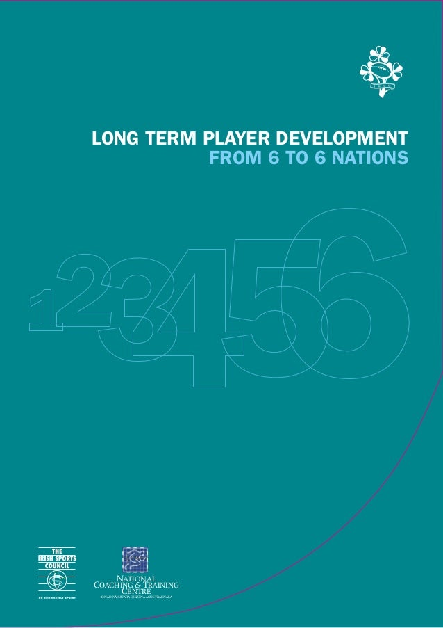 LONG TERM PLAYER DEVELOPMENT From 6 to 6 Nations NATIONAL COACHING & TRAINING CENTRE IONAD NÁISIÚNTA OILIÚNA AGUS TRAENÁLA