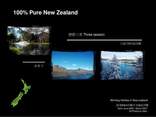 Date: June 2006 – March 2007 All Photos by Alton 100% Pure New Zealand 跟著Alton的腳步走遍紐西蘭 戀戀三季 Three season Working Holiday i...
