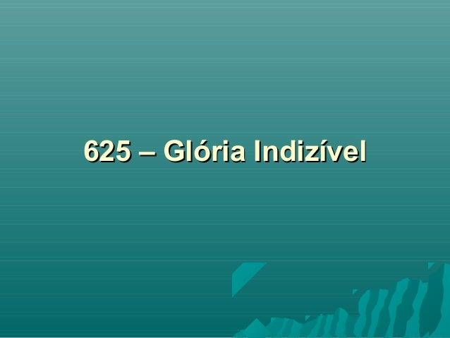 625 – Glória Indizível625 – Glória Indizível