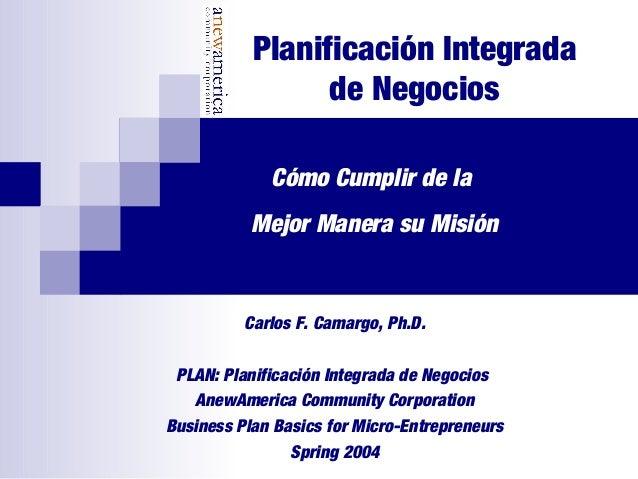 Planificación Integrada de Negocios Carlos F. Camargo, Ph.D. PLAN: Planificación Integrada de Negocios AnewAmerica Communi...