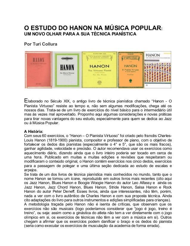 O ESTUDO DO HANON NA MÚSICA POPULAR: UM NOVO OLHAR PARA A SUA TÉCNICA PIANÍSTICA Por Turi Collura Elaborado no Século XIX,...