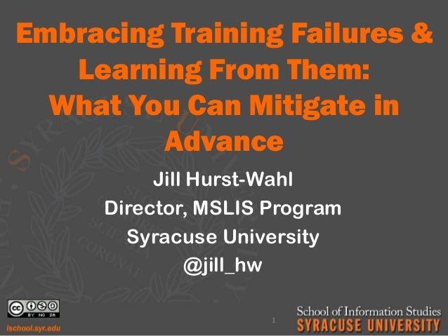 Embracing Training Failures & Learning From Them: What You Can Mitigate in Advance Jill Hurst-Wahl Director, MSLIS Program...