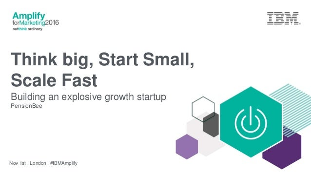 Think big, Start Small, Scale Fast Building an explosive growth startup PensionBee Nov 1st I London I #IBMAmplify