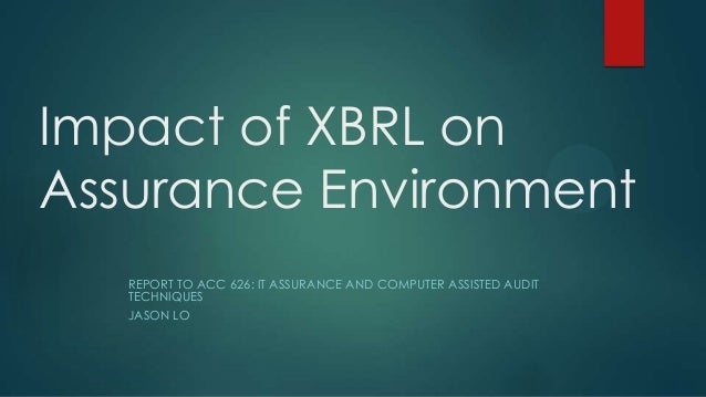 Impact of XBRL on Assurance Environment REPORT TO ACC 626: IT ASSURANCE AND COMPUTER ASSISTED AUDIT TECHNIQUES JASON LO