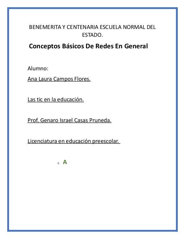 BENEMERITA Y CENTENARIA ESCUELA NORMAL DEL ESTADO. Conceptos Básicos De Redes En General Alumno: Ana Laura Campos Flores. ...