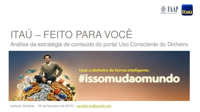 1Feb 29, 2016 | Itaú – feito para você: análise da estratégia de conteúdo do portal online Uso Consciente do Dinheiro ITAÚ...