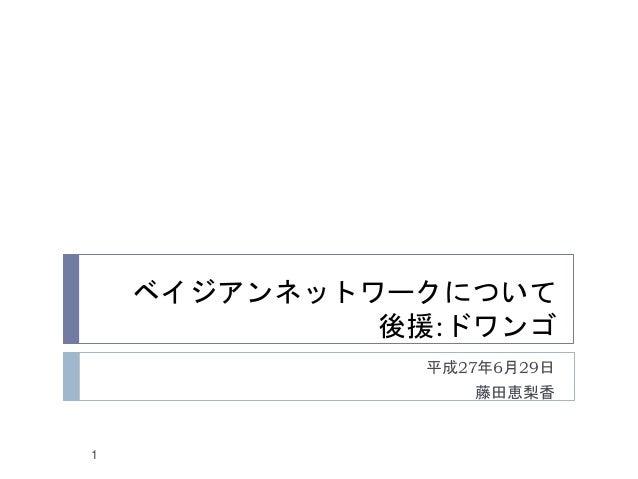 ベイジアンネットワークについて 後援:ドワンゴ 平成27年6月29日 藤田恵梨香 1