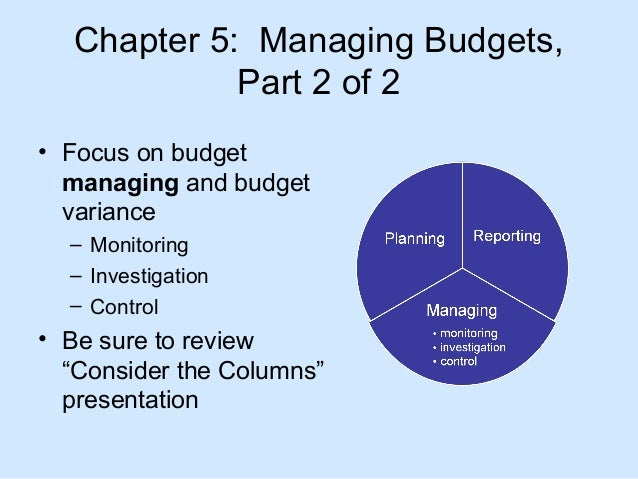 Chapter 5: Managing Budgets, Part 2 of 2 • Focus on budget managing and budget variance – Monitoring – Investigation – Con...