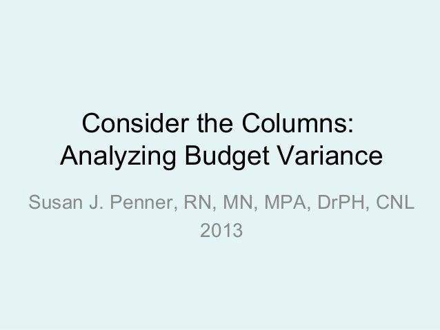 Consider the Columns: Analyzing Budget Variance Susan J. Penner, RN, MN, MPA, DrPH, CNL 2013