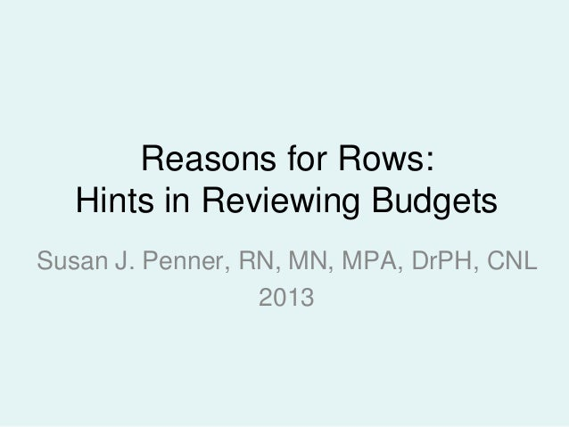 Reasons for Rows: Hints in Reviewing Budgets Susan J. Penner, RN, MN, MPA, DrPH, CNL 2013