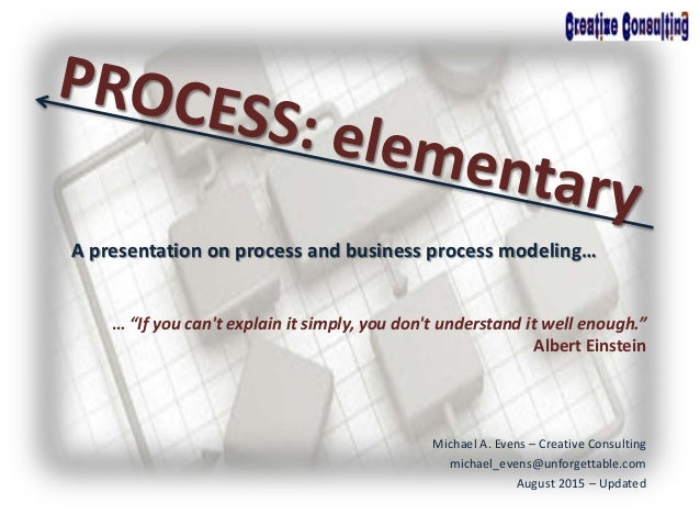 """A presentation on process and business process modeling… … """"If you can't explain it simply, you don't understand it well e..."""
