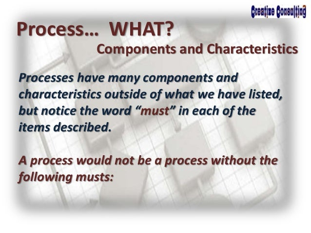Process… WHAT? Components and Characteristics Processes have many components and characteristics outside of what we have l...
