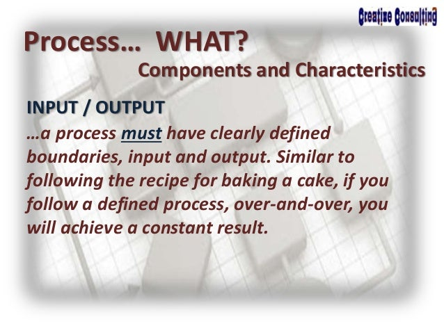 INPUT / OUTPUT Process… WHAT? Components and Characteristics …a process must have clearly defined boundaries, input and ou...