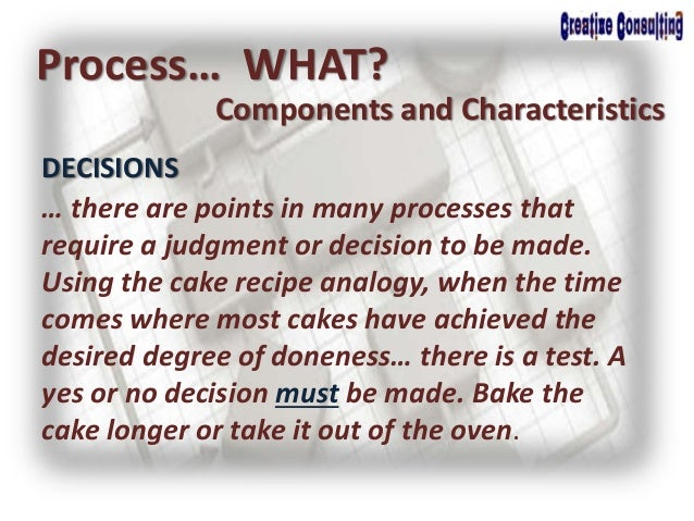 DECISIONS Process… WHAT? Components and Characteristics … there are points in many processes that require a judgment or de...