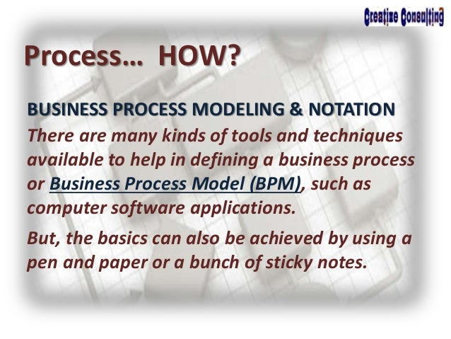 BUSINESS PROCESS MODELING & NOTATION Process… HOW? There are many kinds of tools and techniques available to help in defin...