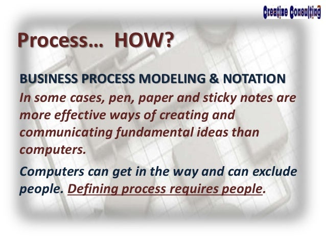 BUSINESS PROCESS MODELING & NOTATION Process… HOW? In some cases, pen, paper and sticky notes are more effective ways of c...