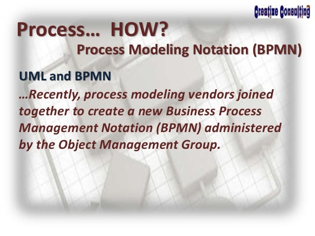 UML and BPMN Process… HOW? Process Modeling Notation (BPMN) …Recently, process modeling vendors joined together to create ...