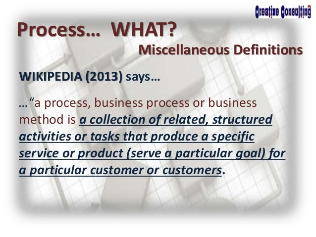 """WIKIPEDIA (2013) says… Process… WHAT? Miscellaneous Definitions …""""a process, business process or business method is a coll..."""