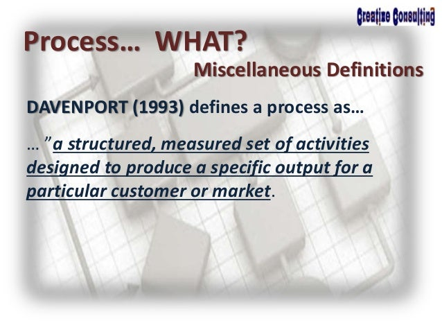 """DAVENPORT (1993) defines a process as… Process… WHAT? Miscellaneous Definitions … """"a structured, measured set of activitie..."""