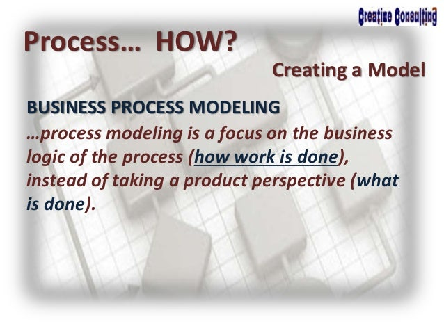 BUSINESS PROCESS MODELING …process modeling is a focus on the business logic of the process (how work is done), instead of...