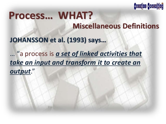 """JOHANSSON et al. (1993) says… Process… WHAT? Miscellaneous Definitions … """"a process is a set of linked activities that tak..."""
