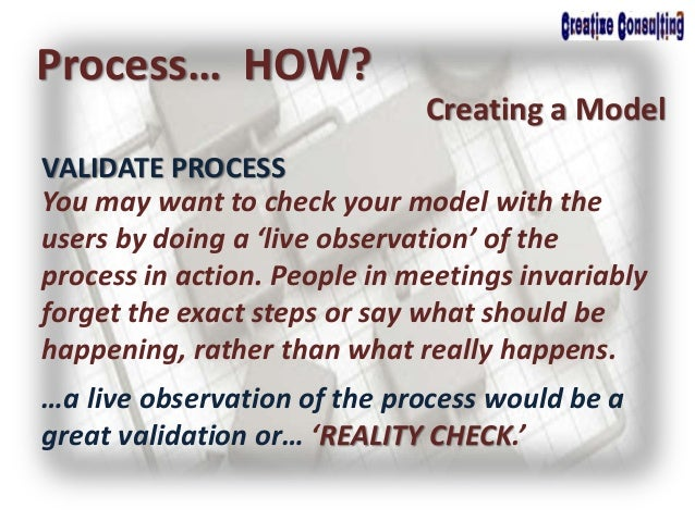 Process… HOW? Creating a Model You may want to check your model with the users by doing a 'live observation' of the proces...