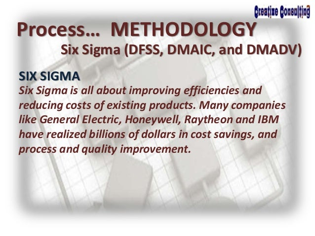 Process… METHODOLOGY Six Sigma (DFSS, DMAIC, and DMADV) SIX SIGMA Six Sigma is all about improving efficiencies and reduci...