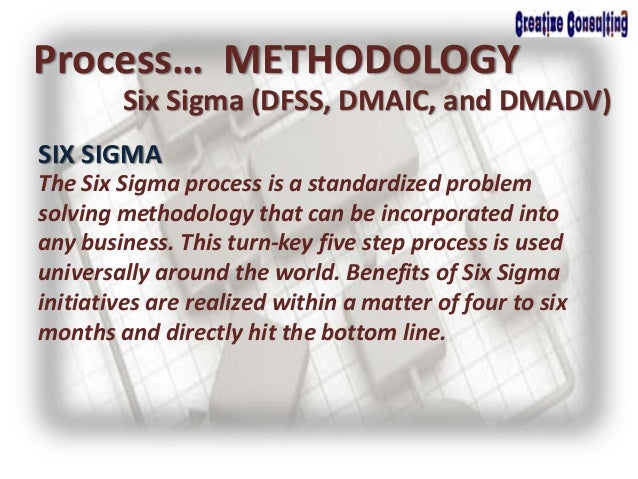 Process… METHODOLOGY Six Sigma (DFSS, DMAIC, and DMADV) SIX SIGMA The Six Sigma process is a standardized problem solving ...