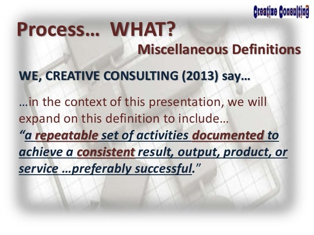 WE, CREATIVE CONSULTING (2013) say… Process… WHAT? Miscellaneous Definitions …in the context of this presentation, we will...