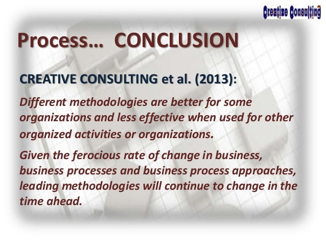 CREATIVE CONSULTING et al. (2013): Process… CONCLUSION Different methodologies are better for some organizations and less ...