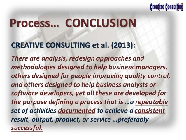 CREATIVE CONSULTING et al. (2013): Process… CONCLUSION There are analysis, redesign approaches and methodologies designed ...