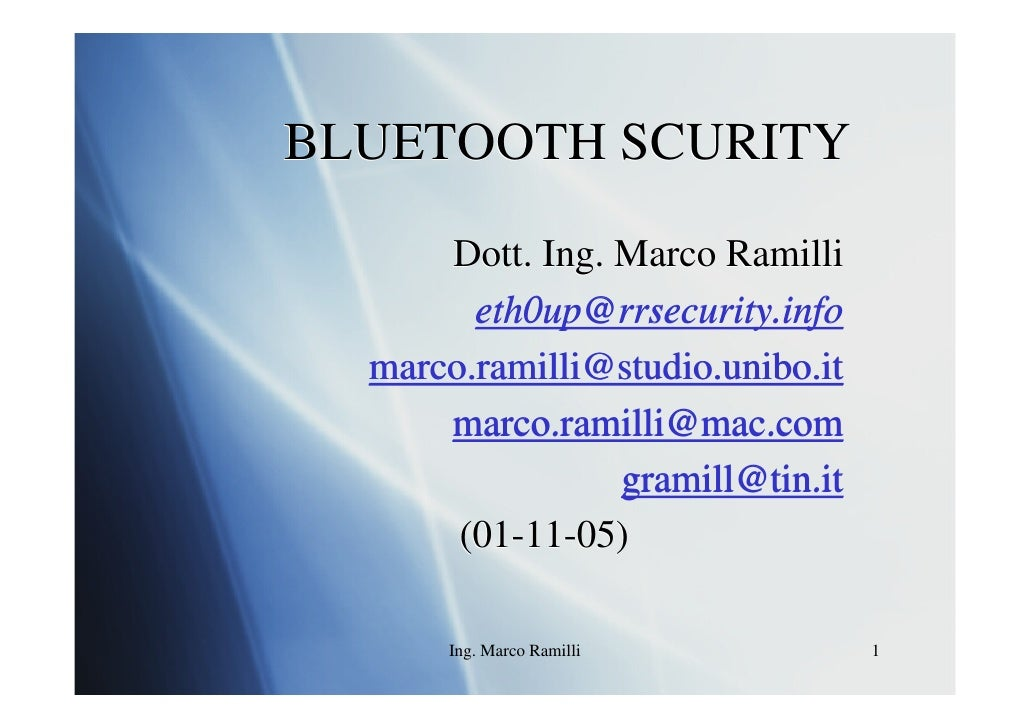 BLUETOOTH SCURITY       Dott. Ing. Marco Ramilli         eth0up@rrsecurity.info   marco.ramilli@studio.unibo.it       marc...