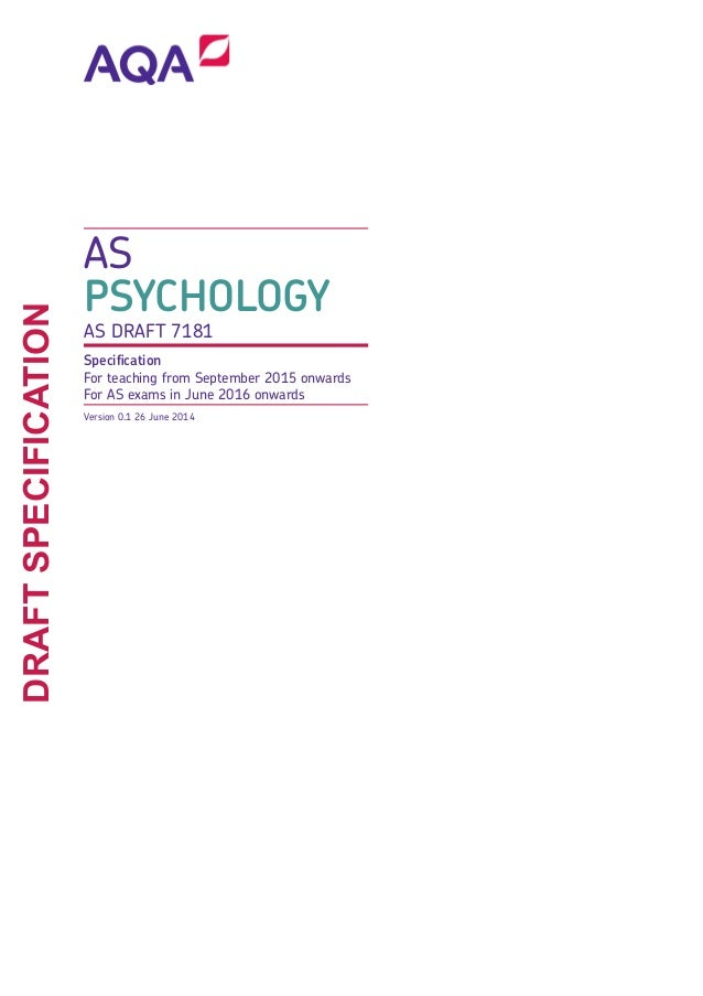 AS PSYCHOLOGY AS DRAFT 7181 Specification For teaching from September 2015 onwards For AS exams in June 2016 onwards Versi...