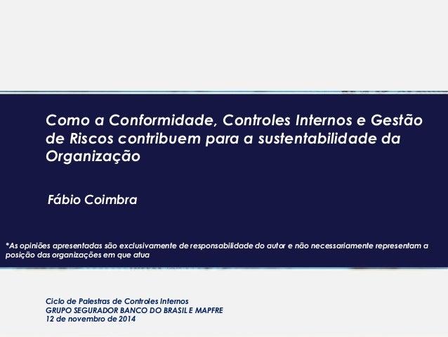 Como a Conformidade, Controles Internos e Gestão de Riscos contribuem para a sustentabilidade da Organização Fábio Coimbra...