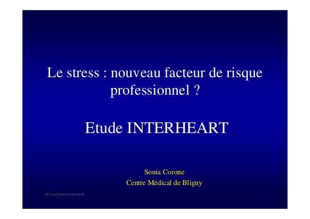 S Corone.Coeur et travail sept 08 Le stress : nouveau facteur de risque professionnel ? Etude INTERHEART Sonia Corone Cent...