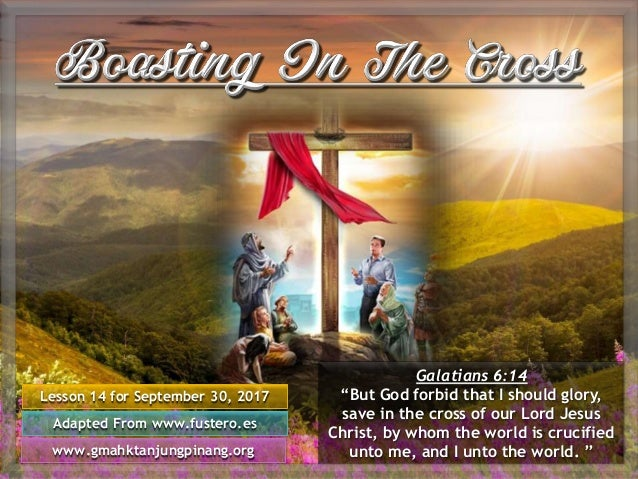 """Lesson 14 for September 30, 2017 Adapted From www.fustero.es www.gmahktanjungpinang.org Galatians 6:14 """"But God forbid tha..."""