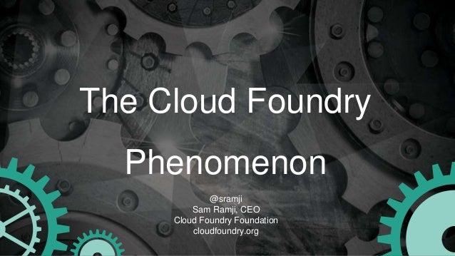 The Cloud Foundry Phenomenon @sramji Sam Ramji, CEO Cloud Foundry Foundation cloudfoundry.org