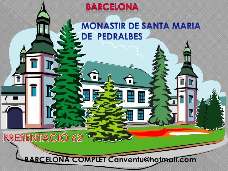 BARCELONA<br />MONASTIR DE SANTA MARIA<br />DE  PEDRALBES<br />PRESENTACIÓ 62<br />     BARCELONA COMPLET Canventu@hotmail...